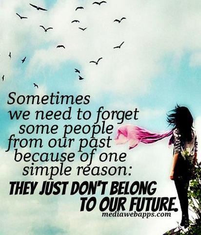 Sometimes we need to forget some people from out past because of one simple reason: THEY JUST DON'T BELONG TO OUR FUTURE!